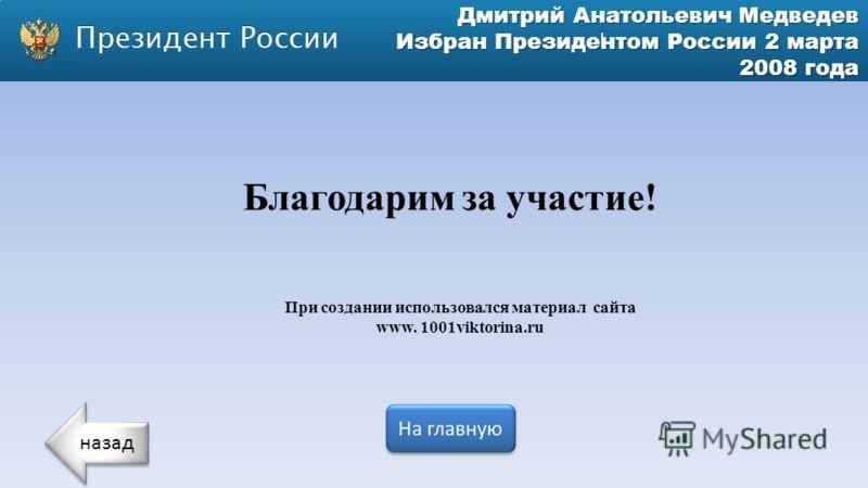 Дмитрий Анатольевич Медведев Избран Президентом России 2 марта 2008 года При создании использовался материал сайта www. 1001viktorina.ru Благодарим за участие! назад