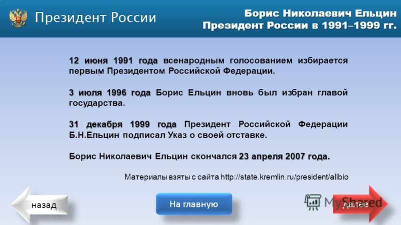 назад На главную далее Борис Николаевич Ельцин Президент России в 1991–1999 гг. 12 июня 1991 года 12 июня 1991 года всенародным голосованием избирается первым Президентом Российской Федерации. 3 июля 1996 года 3 июля 1996 года Борис Ельцин вновь был
