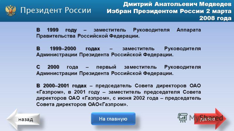 назад На главную далее Дмитрий Анатольевич Медведев Избран Президентом России 2 марта 2008 года В 1999 году В 1999 году – заместитель Руководителя Аппарата Правительства Российской Федерации. В 1999–2000 годах В 1999–2000 годах – заместитель Руководи