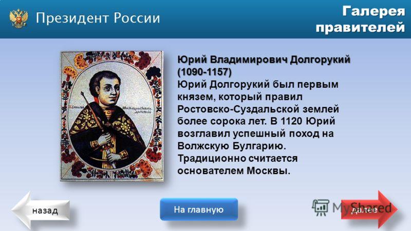 назад На главную далее Галерея правителей Юрий Владимирович Долгорукий (1090-1157) Юрий Долгорукий был первым князем, который правил Ростовско-Суздальской землей более сорока лет. В 1120 Юрий возглавил успешный поход на Волжскую Булгарию. Традиционно
