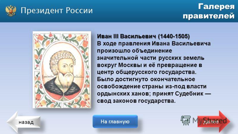 назад На главную далее Галерея правителей Иван III Васильевич (1440-1505) В ходе правления Ивана Васильевича произошло объединение значительной части русских земель вокруг Москвы и её превращение в центр общерусского государства. Было достигнуто окон