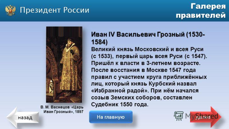 назад На главную далее Галерея правителей Иван IV Васильевич Грозный (1530- 1584) Великий князь Московский и всея Руси (с 1533), первый царь всея Руси (с 1547). Пришёл к власти в 3-летнем возрасте. После восстания в Москве 1547 года правил с участием
