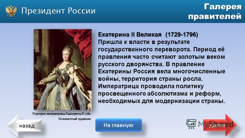 назад На главную далее Галерея правителей Екатерина II Великая (1729-1796) Пришла к власти в результате государственного переворота. Период её правления часто считают золотым веком русского дворянства. В правление Екатерины Россия вела многочисленные