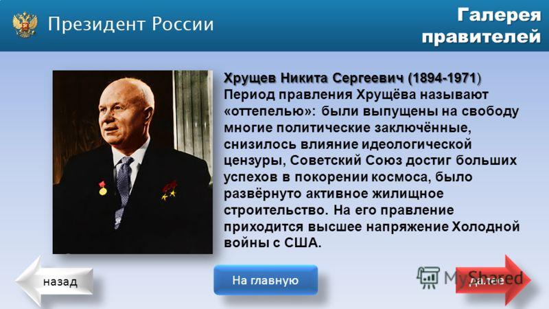 назад На главную далее Галерея правителей Хрущев Никита Сергеевич (1894-1971) Период правления Хрущёва называют «оттепелью»: были выпущены на свободу многие политические заключённые, снизилось влияние идеологической цензуры, Советский Союз достиг бол