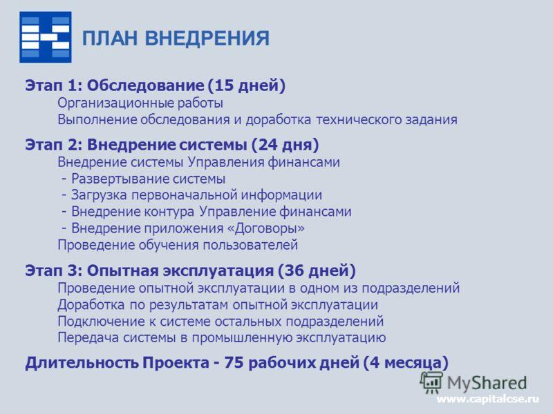 www.capitalcse.ru ПЛАН ВНЕДРЕНИЯ Этап 1: Обследование (15 дней) Организационные работы Выполнение обследования и доработка технического задания Этап 2: Внедрение системы (24 дня) Внедрение системы Управления финансами - Развертывание системы - Загруз