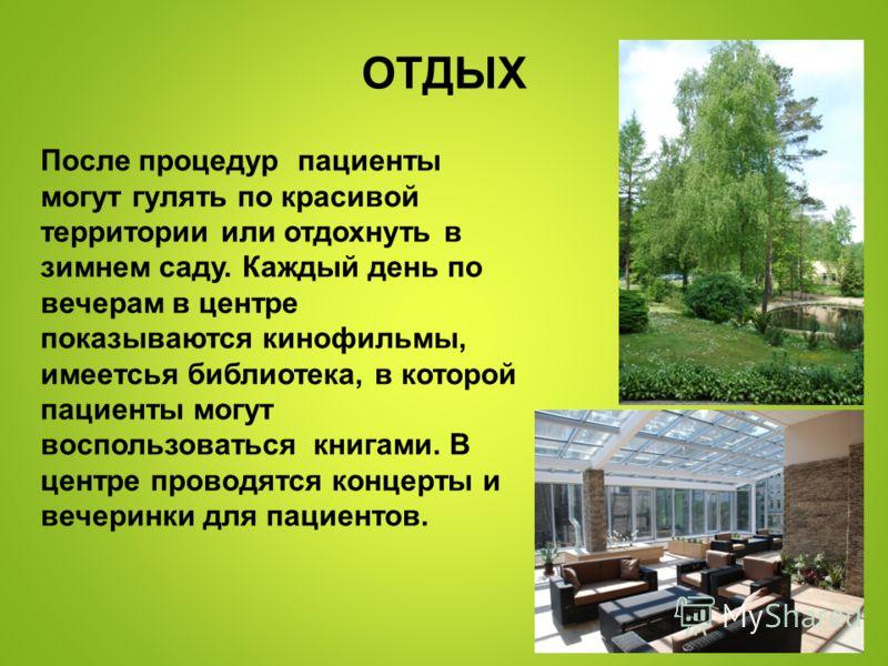 ОТДЫХ После процедур пациенты могут гулять по красивой территории или отдохнуть в зимнем саду. Каждый день по вечерам в центре показываются кинофильмы, имеетсья библиотека, в которой пациенты могут воспользоваться книгами. В центре проводятся концерт
