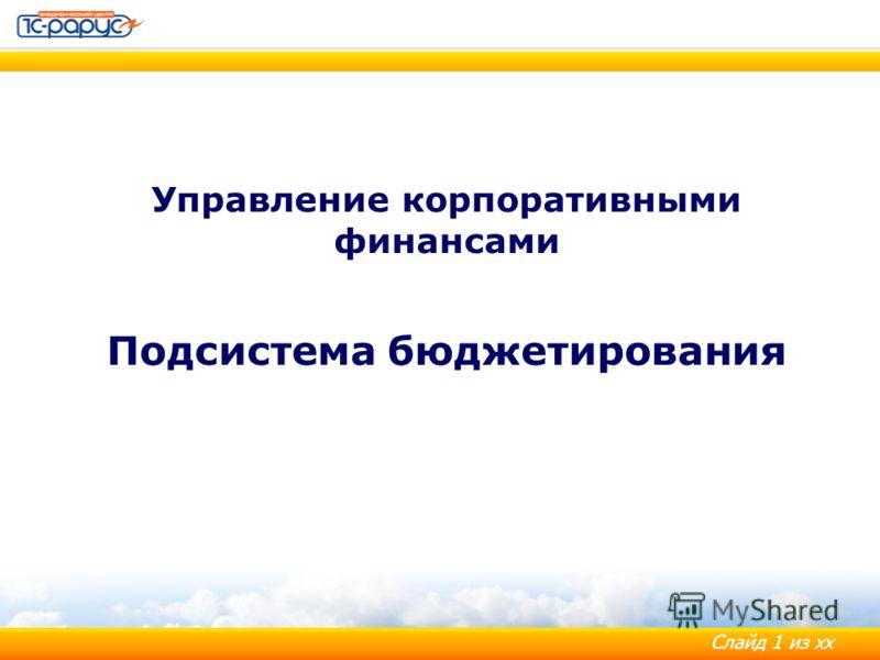 Слайд 1 из хх Управление корпоративными финансами Подсистема бюджетирования