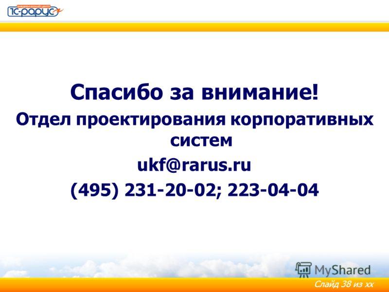 Слайд 38 из хх Спасибо за внимание! Отдел проектирования корпоративных систем ukf@rarus.ru (495) 231-20-02; 223-04-04