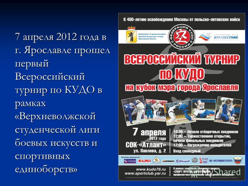 7 апреля 2012 года в г. Ярославле прошел первый Всероссийский турнир по КУДО в рамках «Верхневолжской студенческой лиги боевых искусств и спортивных единоборств»