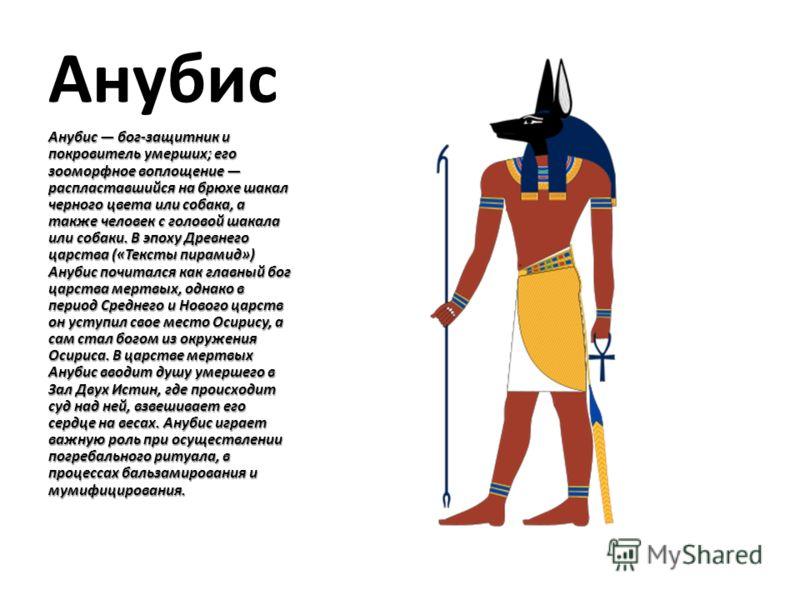 Анубис Анубис бог-защитник и покровитель умерших; его зооморфное воплощение распластавшийся на брюхе шакал черного цвета или собака, а также человек с головой шакала или собаки. В эпоху Древнего царства («Тексты пирамид») Анубис почитался как главный