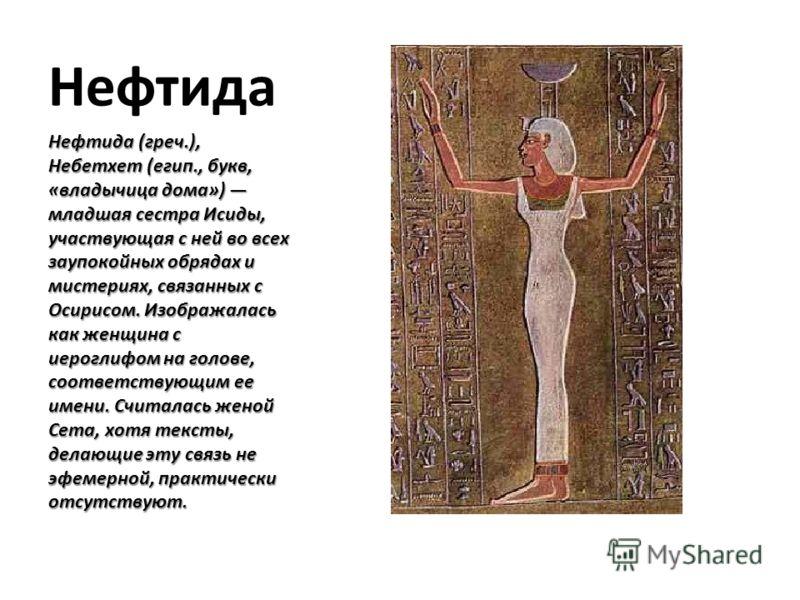 Нефтида Нефтида (греч.), Небетхет (егип., букв, «владычица дома») младшая сестра Исиды, участвующая с ней во всех заупокойных обрядах и мистериях, связанных с Осирисом. Изображалась как женщина с иероглифом на голове, соответствующим ее имени. Считал