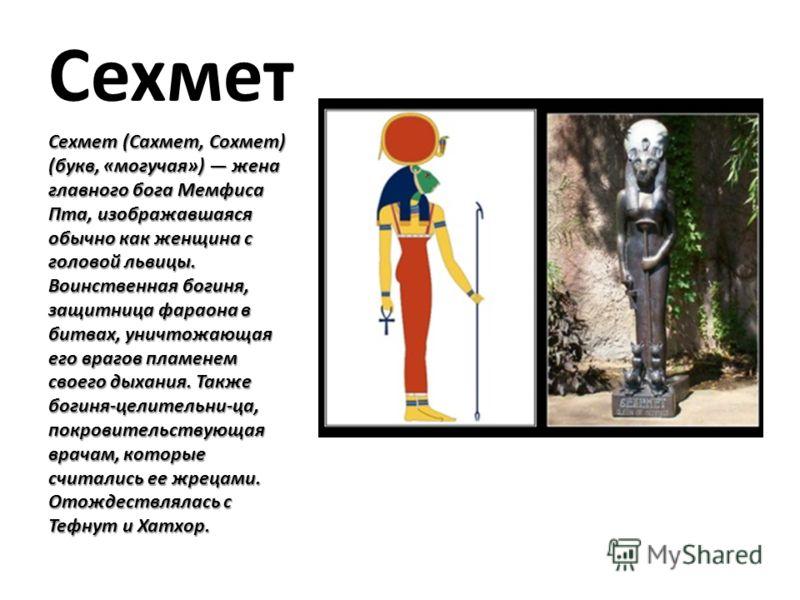 Сехмет Сехмет (Сахмет, Сохмет) (букв, «могучая») жена главного бога Мемфиса Пта, изображавшаяся обычно как женщина с головой львицы. Воинственная богиня, защитница фараона в битвах, уничтожающая его врагов пламенем своего дыхания. Также богиня-целите