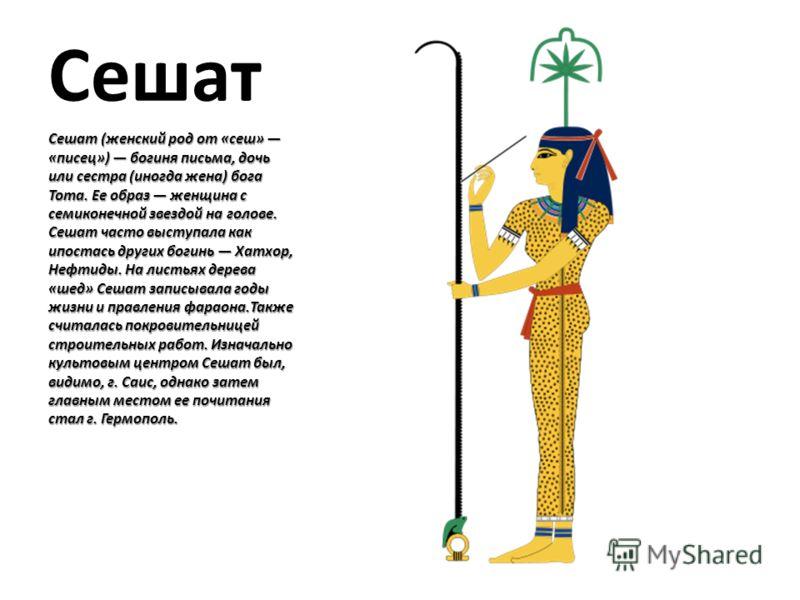 Сешат Сешат (женский род от «сеш» «писец») богиня письма, дочь или сестра (иногда жена) бога Тота. Ее образ женщина с семиконечной звездой на голове. Сешат часто выступала как ипостась других богинь Хатхор, Нефтиды. На листьях дерева «шед» Сешат запи