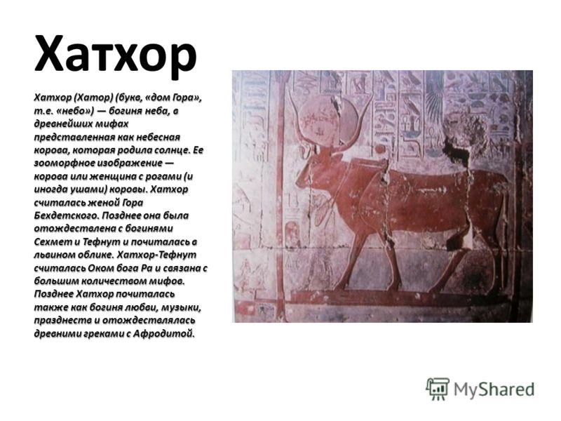 Хатхор Хатхор (Хатор) (букв, «дом Гора», т.е. «небо») богиня неба, в древнейших мифах представленная как небесная корова, которая родила солнце. Ее зооморфное изображение корова или женщина с рогами (и иногда ушами) коровы. Хатхор считалась женой Гор
