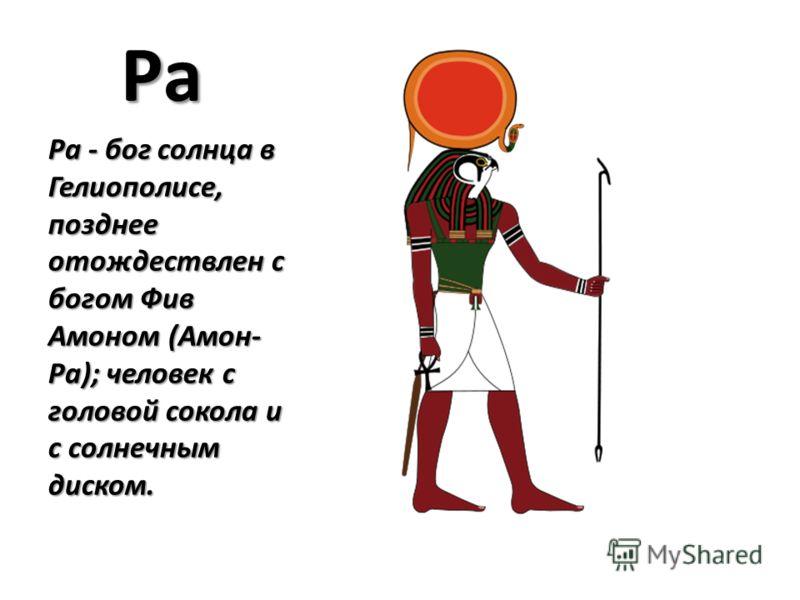 Ра Ра - бог солнца в Гелиополисе, позднее отождествлен с богом Фив Амоном (Амон- Ра); человек с головой сокола и с солнечным диском.