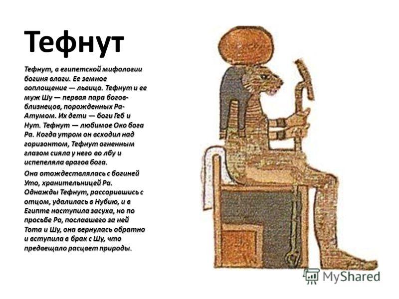 Тефнут Тефнут, в египетской мифологии богиня влаги. Ее земное воплощение львица. Тефнут и ее муж Шу первая пара богов- близнецов, порожденных Ра- Атумом. Их дети боги Геб и Нут. Тефнут любимое Око бога Ра. Когда утром он всходил над горизонтом, Тефну