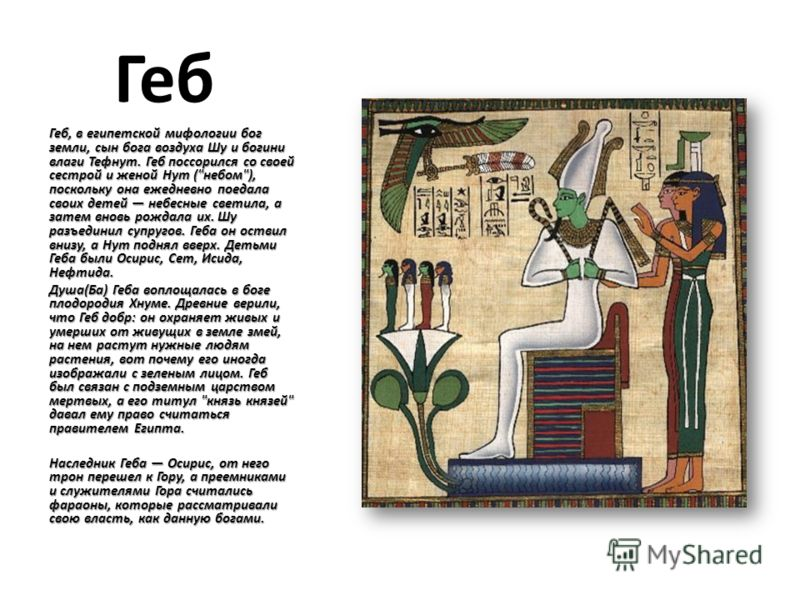 Геб Геб, в египетской мифологии бог земли, сын бога воздуха Шу и богини влаги Тефнут. Геб поссорился со своей сестрой и женой Нут (