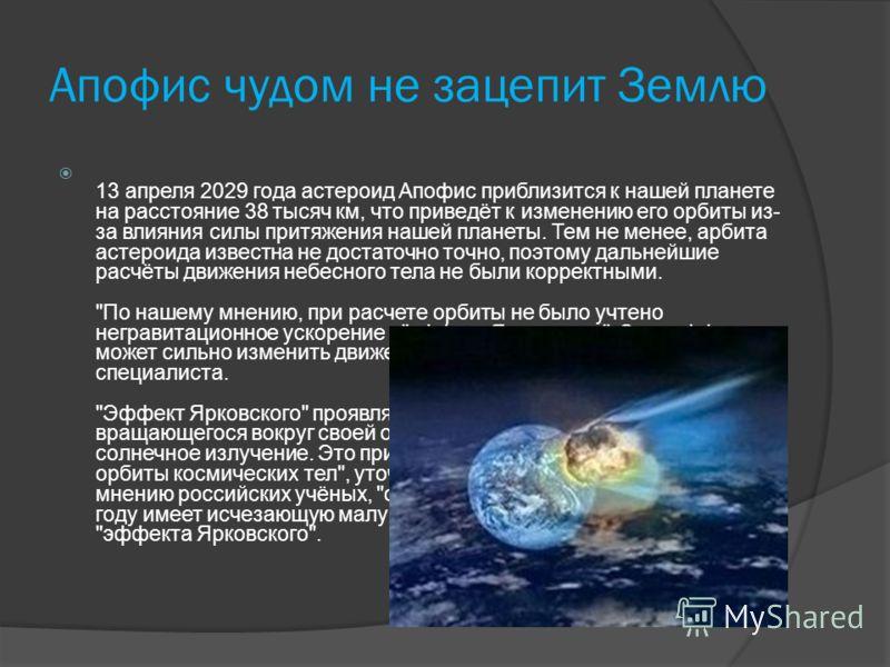 Апофис чудом не зацепит Землю 13 апреля 2029 года астероид Апофис приблизится к нашей планете на расстояние 38 тысяч км, что приведёт к изменению его орбиты из- за влияния силы притяжения нашей планеты. Тем не менее, арбита астероида известна не дост