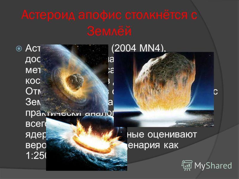 Астероид апофис столкнётся с Землёй Астероид Апофис (2004 MN4), достигающий в диаметре около трёхсот метров,- одна из самых известных космических угроз для нашей планеты. Отмечается, что в случае столкновения с Землёй энергетика взрыва будет практиче