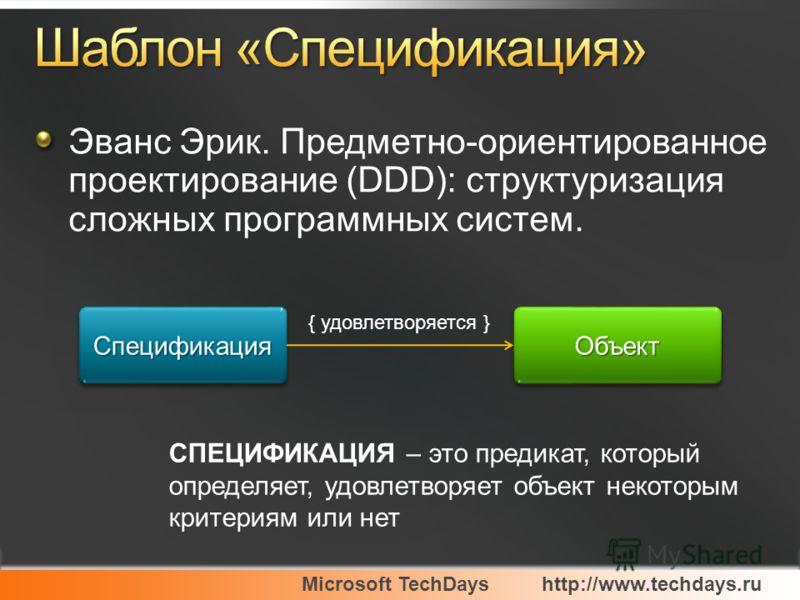 Microsoft TechDayshttp://www.techdays.ru Эванс Эрик. Предметно-ориентированное проектирование (DDD): структуризация сложных программных систем. СпецификацияСпецификацияОбъектОбъект { удовлетворяется } СПЕЦИФИКАЦИЯ – это предикат, который определяет,