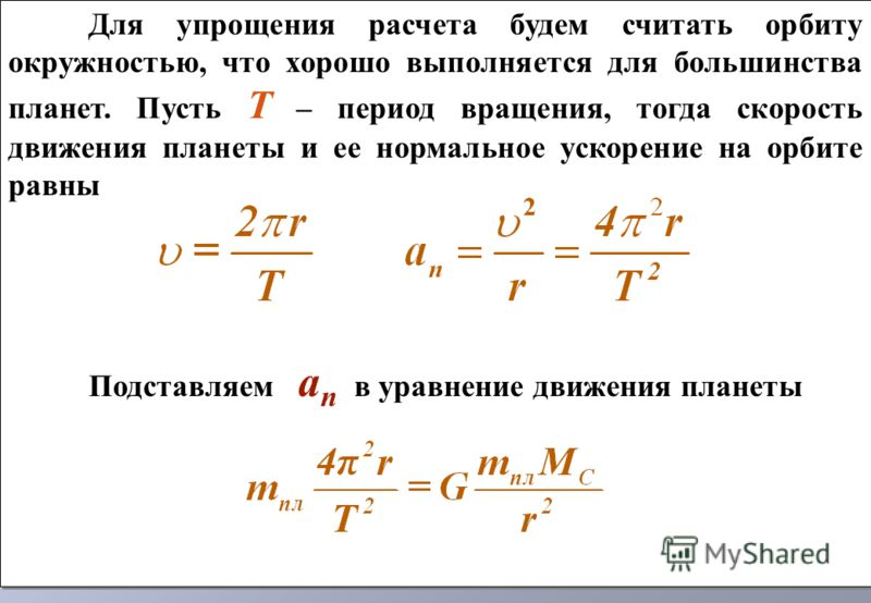 Для упрощения расчета будем считать орбиту окружностью, что хорошо выполняется для большинства планет. Пусть Т – период вращения, тогда скорость движения планеты и ее нормальное ускорение на орбите равны Подставляем a n в уравнение движения планеты Д