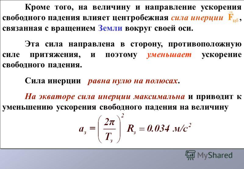Кроме того, на величину и направление ускорения свободного падения влияет центробежная сила инерции, связанная с вращением Земли вокруг своей оси. Эта сила направлена в сторону, противоположную силе притяжения, и поэтому уменьшает ускорение свободног