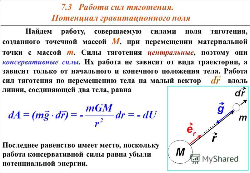 Найдем работу, совершаемую силами поля тяготения, созданного точечной массой M, при перемещении материальной точки с массой m. Силы тяготения центральные, поэтому они консервативные силы. Их работа не зависит от вида траектории, а зависит только от н
