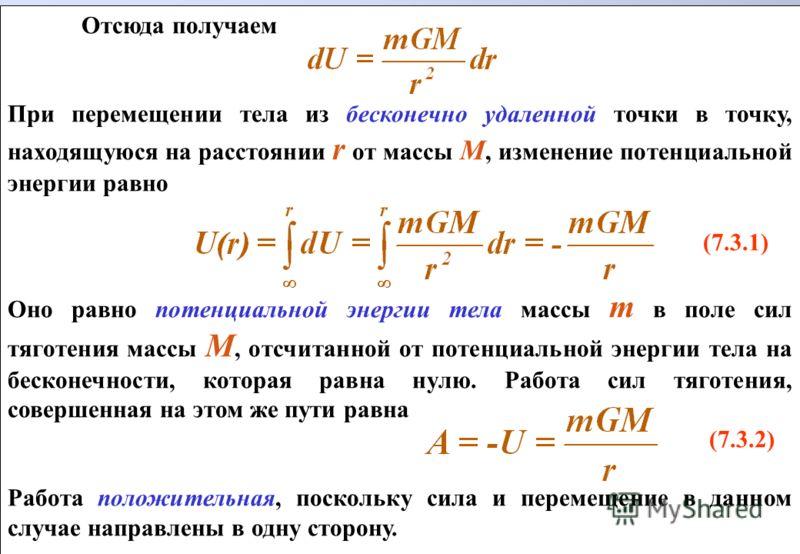 Отсюда получаем При перемещении тела из бесконечно удаленной точки в точку, находящуюся на расстоянии r от массы М, изменение потенциальной энергии равно (7.3.1) Оно равно потенциальной энергии тела массы m в поле сил тяготения массы М, отсчитанной о