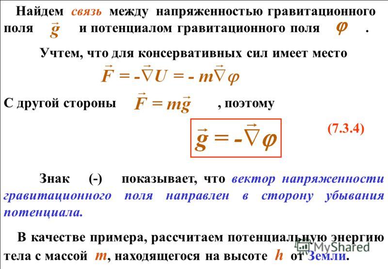 Найдем связь между напряженностью гравитационного поля и потенциалом гравитационного поля. Учтем, что для консервативных сил имеет место С другой стороны, поэтому (7.3.4) Знак (-) показывает, что вектор напряженности гравитационного поля направлен в