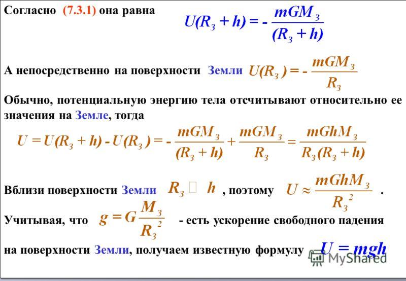 Согласно (7.3.1) она равна А непосредственно на поверхности Земли Обычно, потенциальную энергию тела отсчитывают относительно ее значения на Земле, тогда Вблизи поверхности Земли, поэтому. Учитывая, что - есть ускорение свободного падения на поверхно