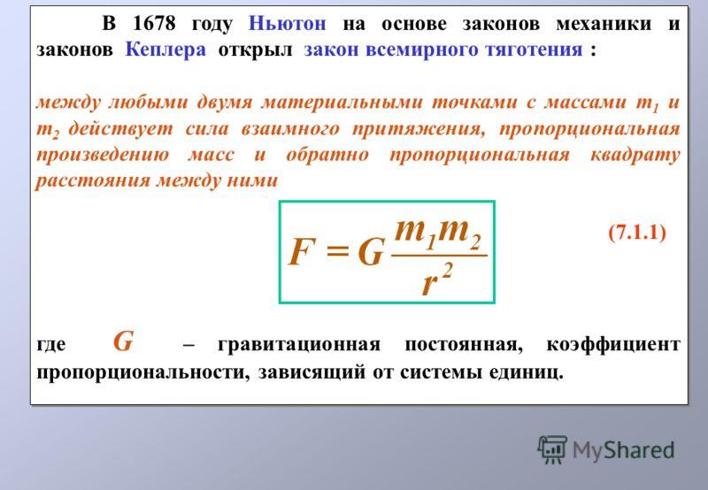 В 1678 году Ньютон на основе законов механики и законов Кеплера открыл закон всемирного тяготения : между любыми двумя материальными точками с массами m 1 и m 2 действует сила взаимного притяжения, пропорциональная произведению масс и обратно пропорц