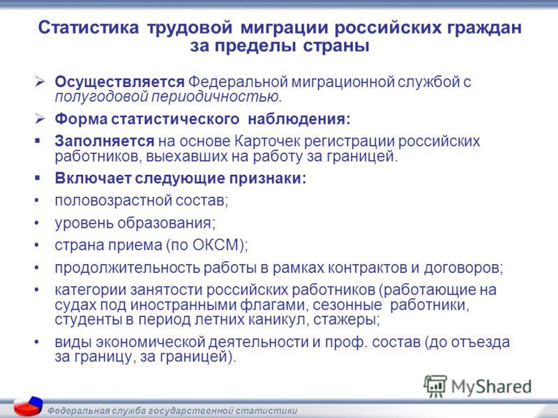 Федеральная служба государственной статистики Статистика трудовой миграции российских граждан за пределы страны Осуществляется Федеральной миграционной службой с полугодовой периодичностью. Форма статистического наблюдения: Заполняется на основе Карт