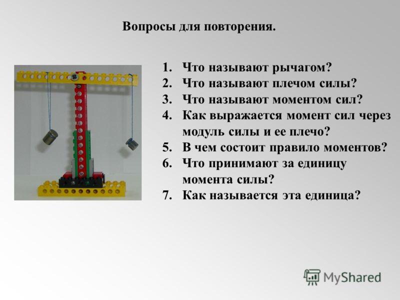 Вопросы для повторения. 1.Что называют рычагом? 2.Что называют плечом силы? 3.Что называют моментом сил? 4.Как выражается момент сил через модуль силы и ее плечо? 5.В чем состоит правило моментов? 6.Что принимают за единицу момента силы? 7.Как называ