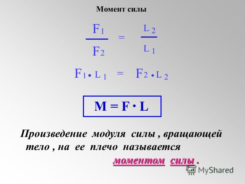 F 1 F 2 = L 1 L 2 = F 1 L 1. F 2 L 2. M = F L. Произведение модуля силы, вращающей тело, на ее плечо называется моментом моментом силы силы. Момент силы
