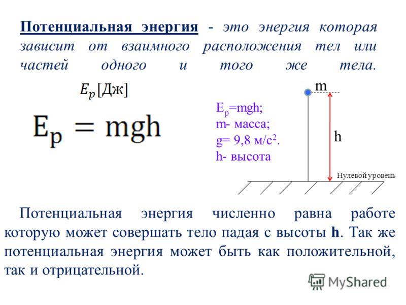 Потенциальная энергия - это энергия которая зависит от взаимного расположения тел или частей одного и того же тела. m h Е p =mgh; m- масса; g= 9,8 м/с 2. h- высота Потенциальная энергия численно равна работе которую может совершать тело падая с высот