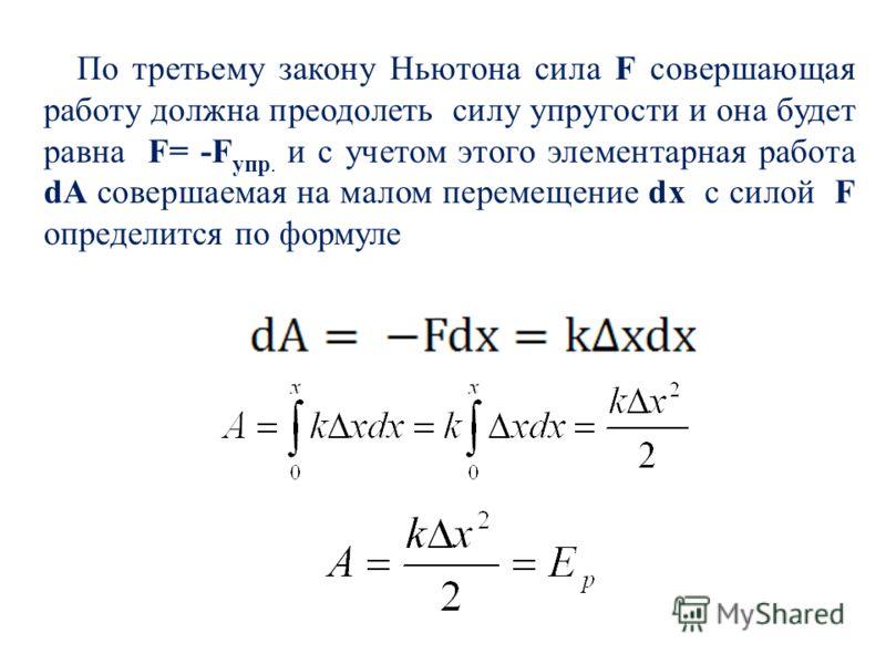 По третьему закону Ньютона сила F совершающая работу должна преодолеть силу упругости и она будет равна F= -F упр. и с учетом этого элементарная работа dA совершаемая на малом перемещение dx с силой F определится по формуле