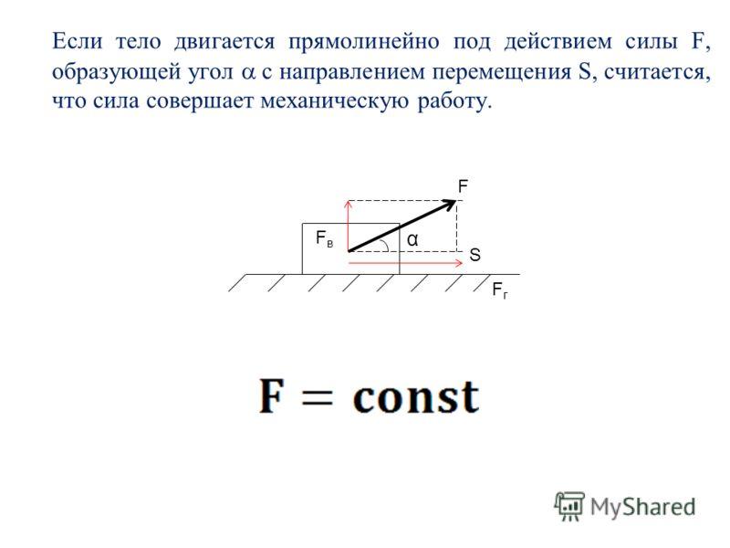 Если тело двигается прямолинейно под действием силы F, образующей угол с направлением перемещения S, считается, что сила совершает механическую работу. α F FвFв S FгFг