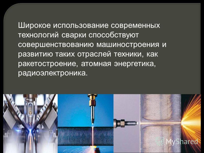 Широкое использование современных технологий сварки способствуют совершенствованию машиностроения и развитию таких отраслей техники, как ракетостроение, атомная энергетика, радиоэлектроника.