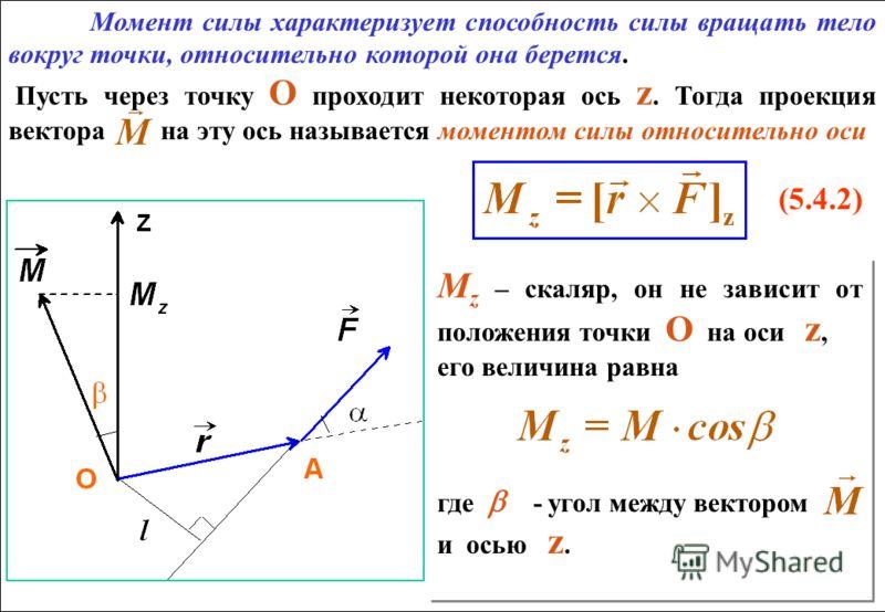 Момент силы характеризует способность силы вращать тело вокруг точки, относительно которой она берется. Пусть через точку О проходит некоторая ось z. Тогда проекция вектора на эту ось называется моментом силы относительно оси (5.4.2) Момент силы хара