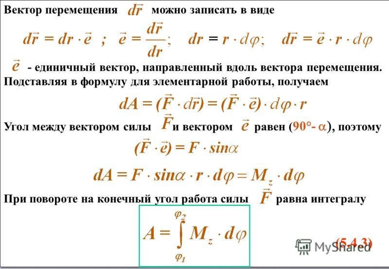 Вектор перемещения можно записать в виде - единичный вектор, направленный вдоль вектора перемещения. Подставляя в формулу для элементарной работы, получаем Угол между вектором силы и вектором равен ( 90°- поэтому При повороте на конечный угол работа