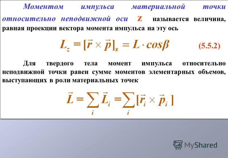 Моментом импульса материальной точки относительно неподвижной оси z называется величина, равная проекции вектора момента импульса на эту ось (5.5.2) Для твердого тела момент импульса относительно неподвижной точки равен сумме моментов элементарных об