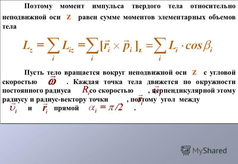 Поэтому момент импульса твердого тела относительно неподвижной оси z равен сумме моментов элементарных объемов тела Пусть тело вращается вокруг неподвижной оси z с угловой скоростью. Каждая точка тела движется по окружности постоянного радиуса со ско