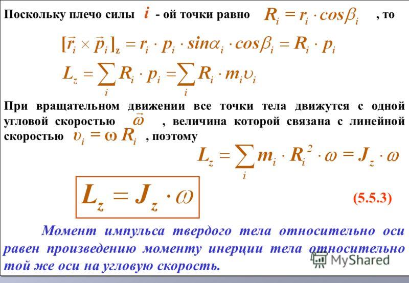 Поскольку плечо силы i - ой точки равно, то При вращательном движении все точки тела движутся с одной угловой скоростью, величина которой связана с линейной скоростью, поэтому (5.5.3) Момент импульса твердого тела относительно оси равен произведению