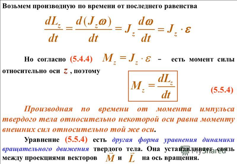 Возьмем производную по времени от последнего равенства Но согласно (5.4.4) - есть момент силы относительно оси z, поэтому (5.5.4) Производная по времени от момента импульса твердого тела относительно некоторой оси равна моменту внешних сил относитель