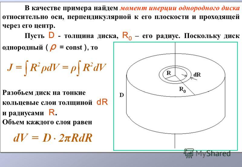 В качестве примера найдем момент инерции однородного диска относительно оси, перпендикулярной к его плоскости и проходящей через его центр. Пусть D - толщина диска, R 0 – его радиус. Поскольку диск однородный ( ρ = const ), то Разобьем диск на тонкие