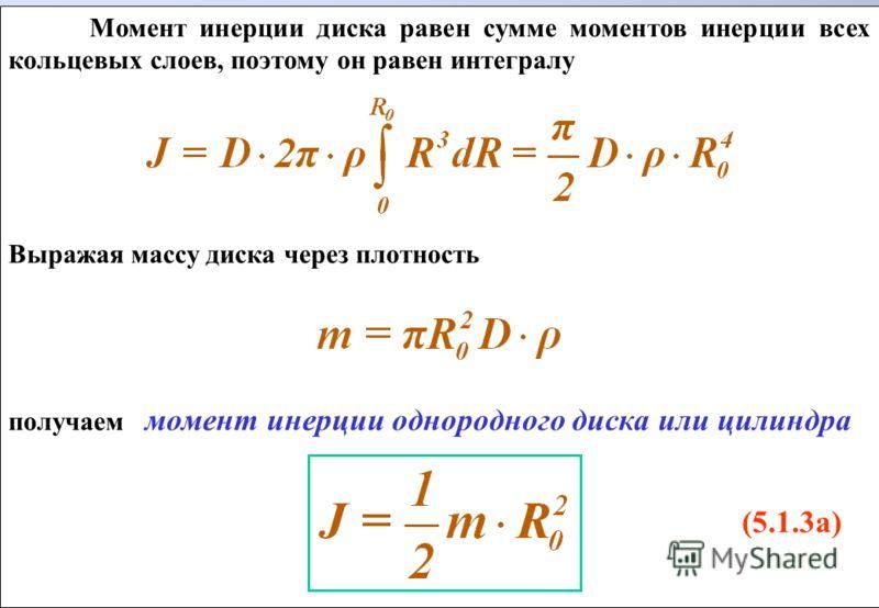 Момент инерции диска равен сумме моментов инерции всех кольцевых слоев, поэтому он равен интегралу Выражая массу диска через плотность получаем момент инерции однородного диска или цилиндра (5.1.3а) Момент инерции диска равен сумме моментов инерции в