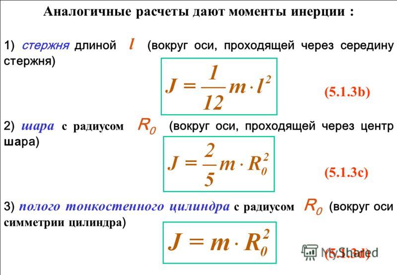 Аналогичные расчеты дают моменты инерции : 1) стержня длиной l (вокруг оси, проходящей через середину стержня) (5.1.3b) 2) шара с радиусом R 0 (вокруг оси, проходящей через центр ша ра) (5.1.3c) 3) полого тонкостенного цилиндра с радиусом R 0 (вокруг