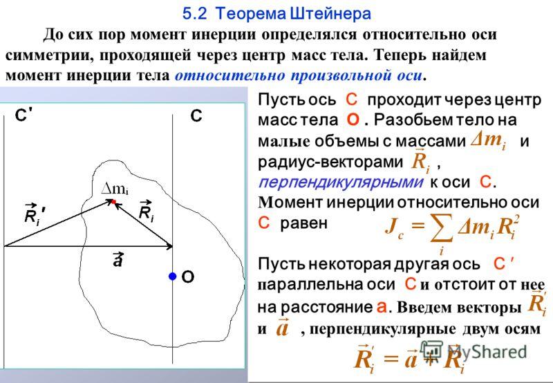 5.2 Теорема Штейнера До сих пор момент инерции определялся относительно оси симметрии, проходящей через центр масс тела. Теперь найдем момент инерции тела относительно произвольной оси. Пусть ось С проходит через центр масс тела О. Разобьем тело на м