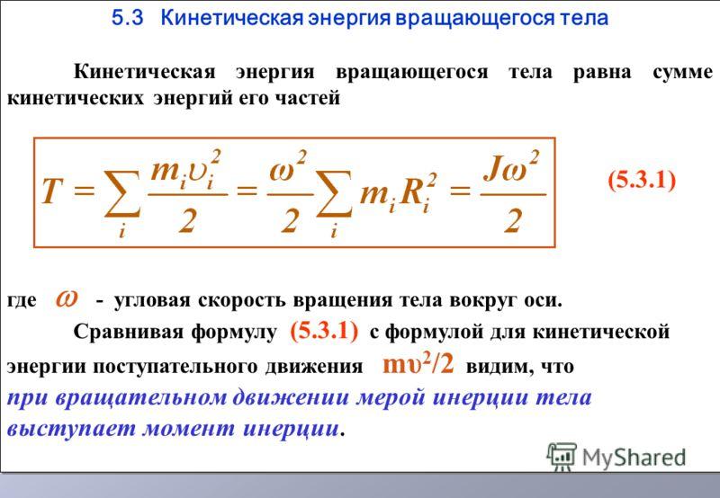 5.3 Кинетическая энергия вращающегося тела Кинетическая энергия вращающегося тела равна сумме кинетических энергий его частей (5.3.1) где - угловая скорость вращения тела вокруг оси. Сравнивая формулу (5.3.1) с формулой для кинетической энергии посту