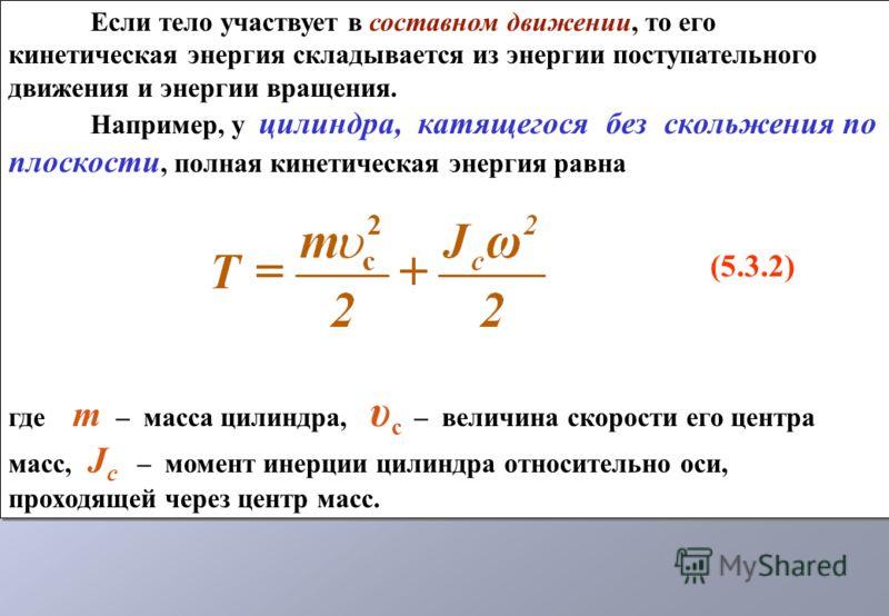 Если тело участвует в составном движении, то его кинетическая энергия складывается из энергии поступательного движения и энергии вращения. Например, у цилиндра, катящегося без скольжения по плоскости, полная кинетическая энергия равна (5.3.2) где m –